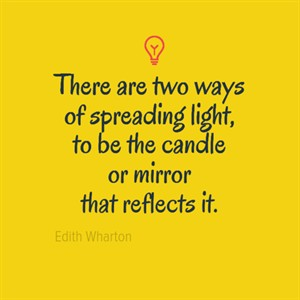 There are two ways of spreading light, to be the candle or mirror that reflects it. - Edith Wharton