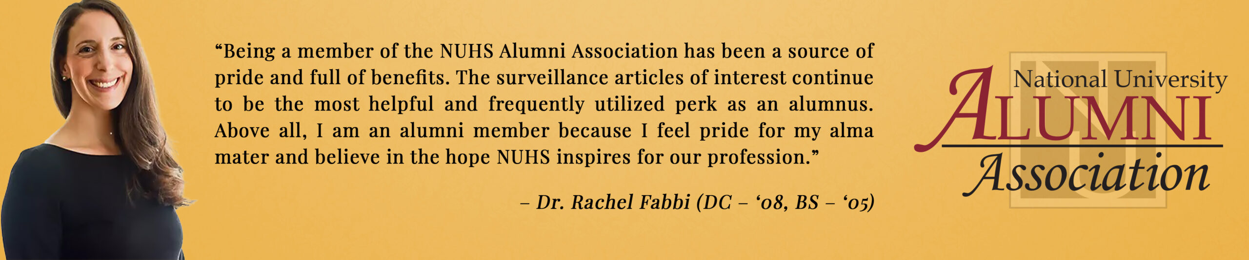 """""""Being a member of the NUHS alumni association has been a source of pride and full of benefits. The surveillance articles of interest continue to be the most helpful and frequently utilized perk as an alumnus. Above all, I am an alumni member because I feel pride for my alma mater and believe in the hope NUHS inspires our profession."""" - Dr. Rachel Fabbi"""